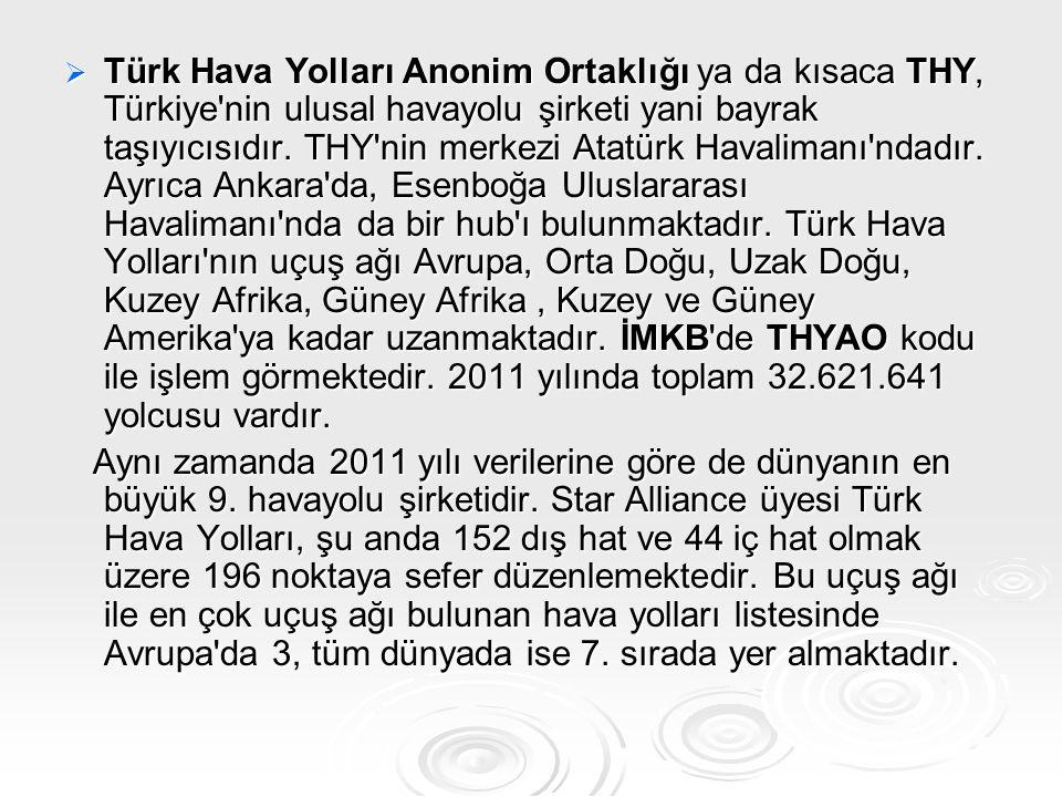 Türk Hava Yolları Anonim Ortaklığı ya da kısaca THY, Türkiye nin ulusal havayolu şirketi yani bayrak taşıyıcısıdır. THY nin merkezi Atatürk Havalimanı ndadır. Ayrıca Ankara da, Esenboğa Uluslararası Havalimanı nda da bir hub ı bulunmaktadır. Türk Hava Yolları nın uçuş ağı Avrupa, Orta Doğu, Uzak Doğu, Kuzey Afrika, Güney Afrika , Kuzey ve Güney Amerika ya kadar uzanmaktadır. İMKB de THYAO kodu ile işlem görmektedir. 2011 yılında toplam 32.621.641 yolcusu vardır.
