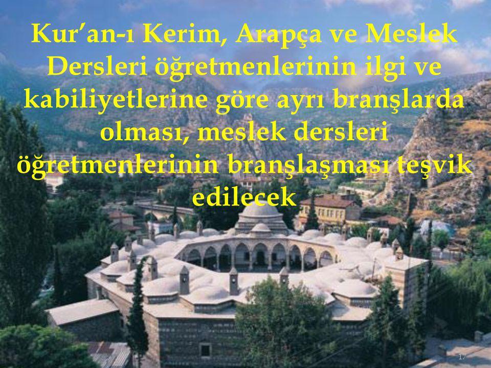 Kur'an-ı Kerim, Arapça ve Meslek Dersleri öğretmenlerinin ilgi ve kabiliyetlerine göre ayrı branşlarda olması, meslek dersleri öğretmenlerinin branşlaşması teşvik edilecek