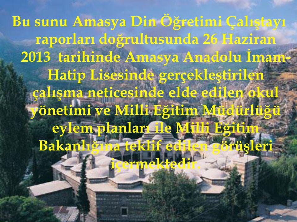 Bu sunu Amasya Din Öğretimi Çalıştayı raporları doğrultusunda 26 Haziran 2013 tarihinde Amasya Anadolu İmam-Hatip Lisesinde gerçekleştirilen çalışma neticesinde elde edilen okul yönetimi ve Milli Eğitim Müdürlüğü eylem planları ile Milli Eğitim Bakanlığına teklif edilen görüşleri içermektedir.