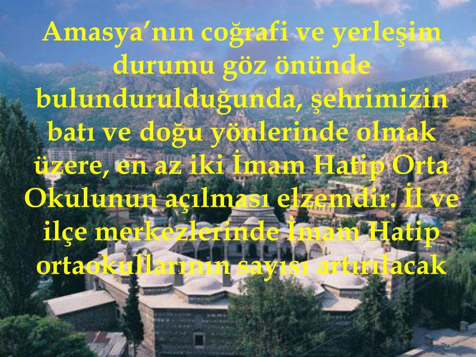 Amasya'nın coğrafi ve yerleşim durumu göz önünde bulundurulduğunda, şehrimizin batı ve doğu yönlerinde olmak üzere, en az iki İmam Hatip Orta Okulunun açılması elzemdir.