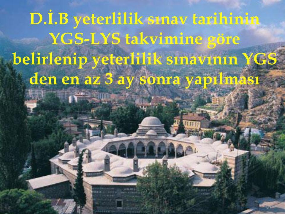 D.İ.B yeterlilik sınav tarihinin YGS-LYS takvimine göre belirlenip yeterlilik sınavının YGS den en az 3 ay sonra yapılması