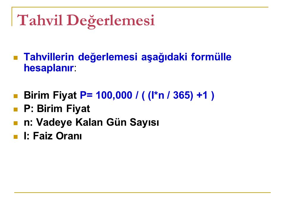 Tahvil Değerlemesi Tahvillerin değerlemesi aşağıdaki formülle hesaplanır: Birim Fiyat P= 100,000 / ( (I*n / 365) +1 )