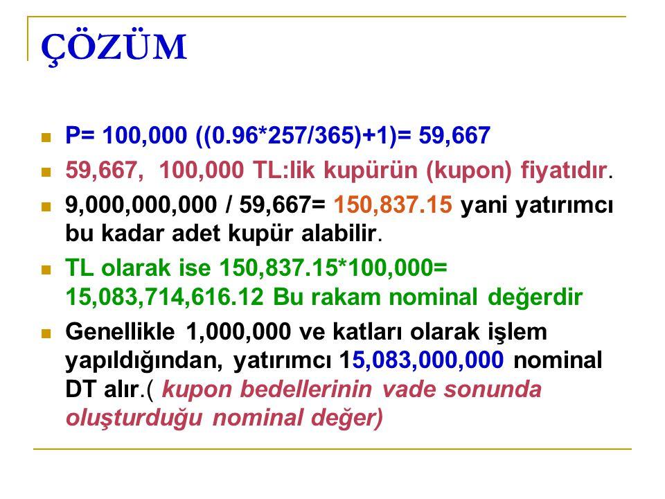 ÇÖZÜM P= 100,000 ((0.96*257/365)+1)= 59,667. 59,667, 100,000 TL:lik kupürün (kupon) fiyatıdır.