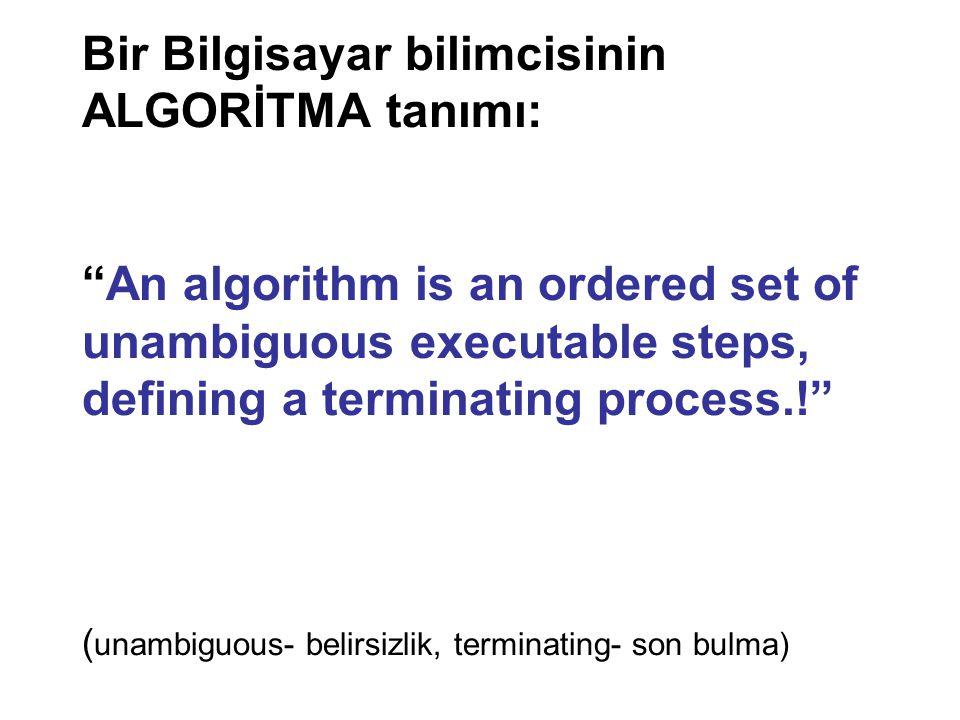 Bir Bilgisayar bilimcisinin ALGORİTMA tanımı: An algorithm is an ordered set of unambiguous executable steps, defining a terminating process.! (unambiguous- belirsizlik, terminating- son bulma)