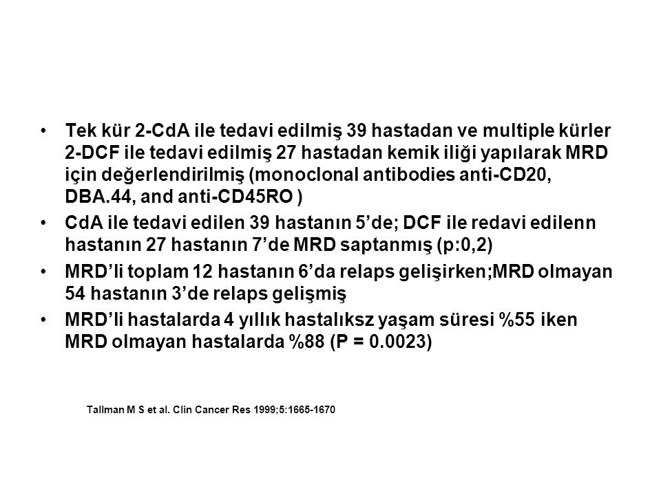 Tek kür 2-CdA ile tedavi edilmiş 39 hastadan ve multiple kürler 2-DCF ile tedavi edilmiş 27 hastadan kemik iliği yapılarak MRD için değerlendirilmiş (monoclonal antibodies anti-CD20, DBA.44, and anti-CD45RO )
