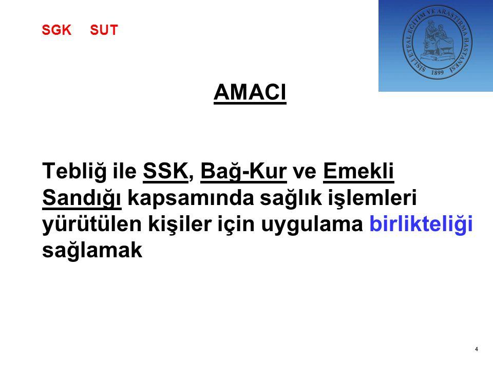 SGK SUT AMACI. Tebliğ ile SSK, Bağ-Kur ve Emekli Sandığı kapsamında sağlık işlemleri yürütülen kişiler için uygulama birlikteliği sağlamak.
