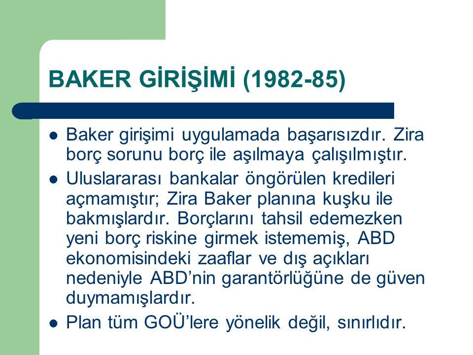 BAKER GİRİŞİMİ (1982-85) Baker girişimi uygulamada başarısızdır. Zira borç sorunu borç ile aşılmaya çalışılmıştır.