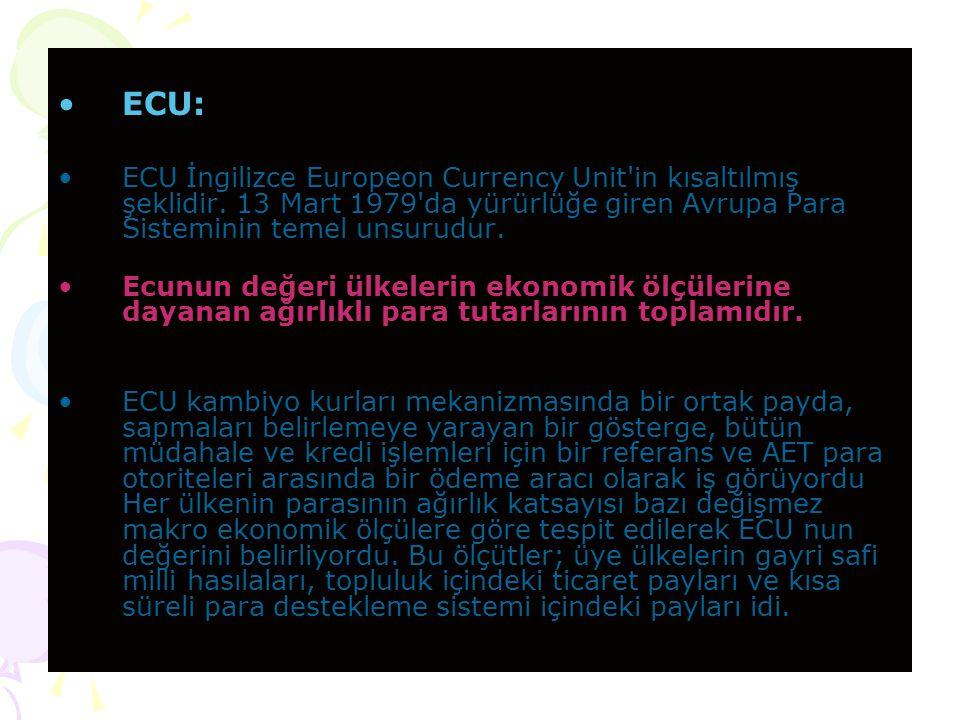 ECU: ECU İngilizce Europeon Currency Unit in kısaltılmış şeklidir. 13 Mart 1979 da yürürlüğe giren Avrupa Para Sisteminin temel unsurudur.