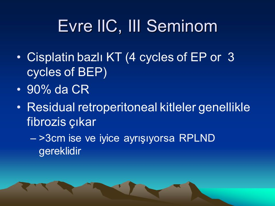 Evre IIC, III Seminom Cisplatin bazlı KT (4 cycles of EP or 3 cycles of BEP) 90% da CR.
