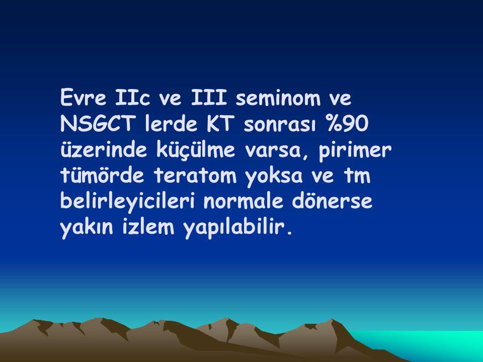 Evre IIc ve III seminom ve NSGCT lerde KT sonrası %90 üzerinde küçülme varsa, pirimer tümörde teratom yoksa ve tm belirleyicileri normale dönerse yakın izlem yapılabilir.