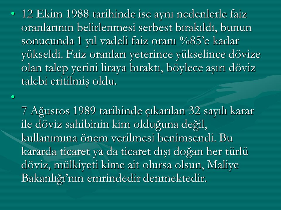 12 Ekim 1988 tarihinde ise aynı nedenlerle faiz oranlarının belirlenmesi serbest bırakıldı, bunun sonucunda 1 yıl vadeli faiz oranı %85'e kadar yükseldi. Faiz oranları yeterince yükselince dövize olan talep yerini liraya bıraktı, böylece aşırı döviz talebi eritilmiş oldu.