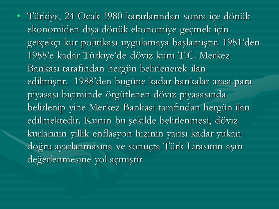 Türkiye, 24 Ocak 1980 kararlarından sonra içe dönük ekonomiden dışa dönük ekonomiye geçmek için gerçekçi kur politikası uygulamaya başlamıştır.