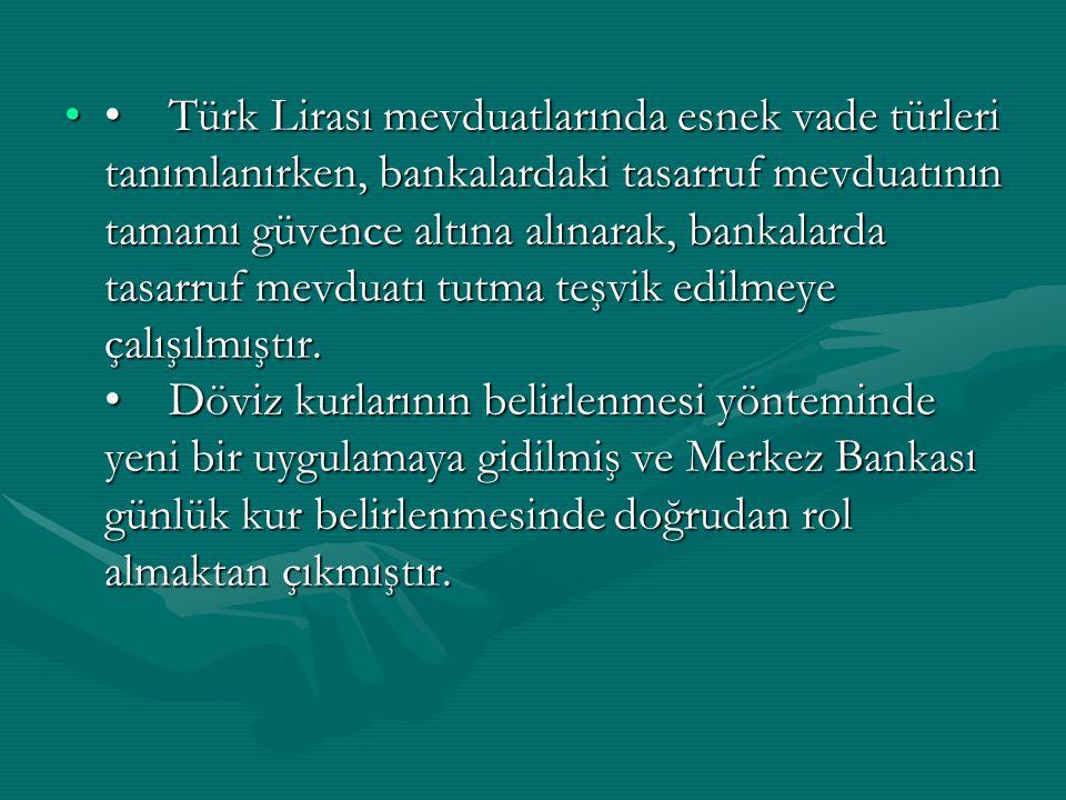 • Türk Lirası mevduatlarında esnek vade türleri tanımlanırken, bankalardaki tasarruf mevduatının tamamı güvence altına alınarak, bankalarda tasarruf mevduatı tutma teşvik edilmeye çalışılmıştır.