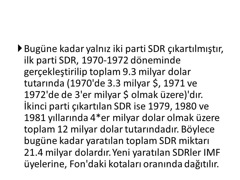 Bugüne kadar yalnız iki parti SDR çıkartılmıştır, ilk parti SDR, 1970-1972 döneminde gerçekleştirilip toplam 9.3 milyar dolar tutarında (1970 de 3.3 milyar $, 1971 ve 1972 de de 3 er milyar $ olmak üzere) dır.