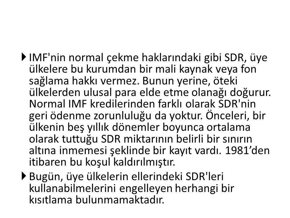 IMF nin normal çekme haklarındaki gibi SDR, üye ülkelere bu kurumdan bir mali kaynak veya fon sağlama hakkı vermez. Bunun yerine, öteki ülkelerden ulusal para elde etme olanağı doğurur. Normal IMF kredilerinden farklı olarak SDR nin geri ödenme zorunluluğu da yoktur. Önceleri, bir ülkenin beş yıllık dönemler boyunca ortalama olarak tuttuğu SDR miktarının belirli bir sınırın altına inmemesi şeklinde bir kayıt vardı. 1981'den itibaren bu koşul kaldırılmıştır.