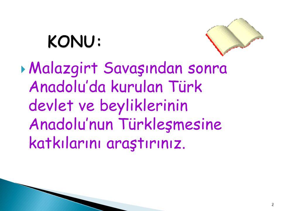 KONU: Malazgirt Savaşından sonra Anadolu'da kurulan Türk devlet ve beyliklerinin Anadolu'nun Türkleşmesine katkılarını araştırınız.