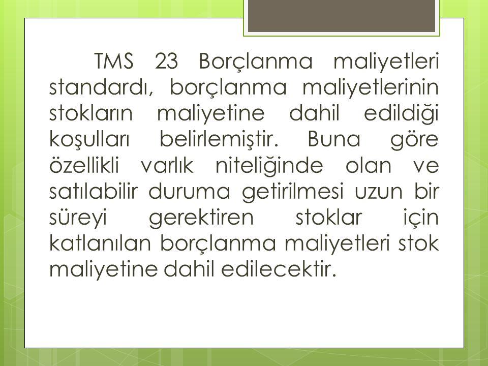 TMS 23 Borçlanma maliyetleri standardı, borçlanma maliyetlerinin stokların maliyetine dahil edildiği koşulları belirlemiştir.