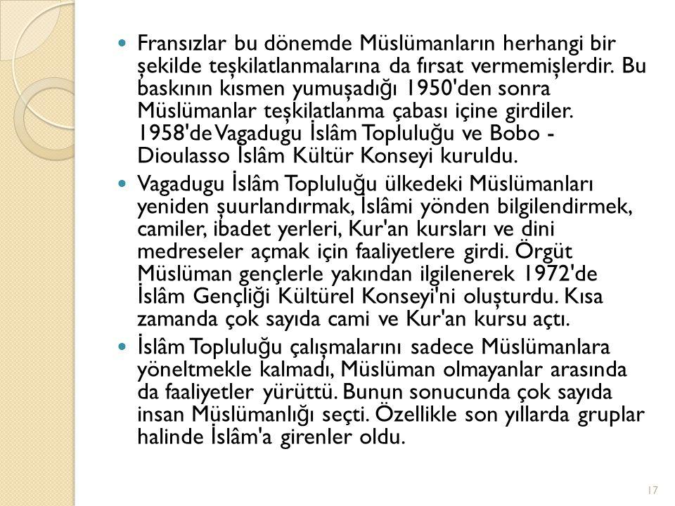 Fransızlar bu dönemde Müslümanların herhangi bir şekilde teşkilatlanmalarına da fırsat vermemişlerdir. Bu baskının kısmen yumuşadığı 1950 den sonra Müslümanlar teşkilatlanma çabası içine girdiler. 1958 de Vagadugu İslâm Topluluğu ve Bobo - Dioulasso İslâm Kültür Konseyi kuruldu.