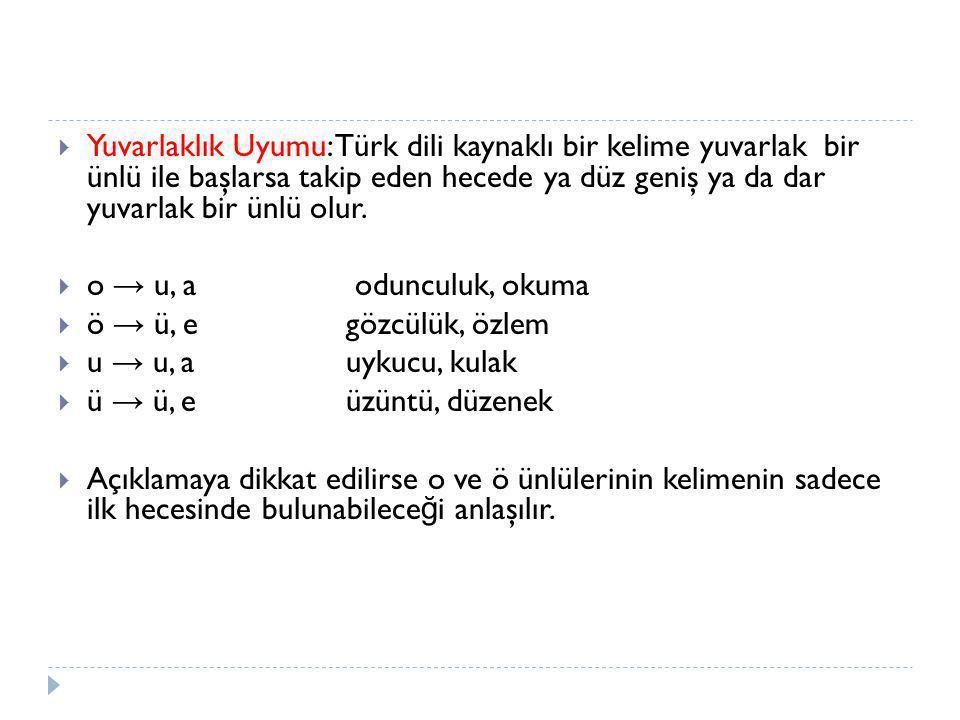Yuvarlaklık Uyumu: Türk dili kaynaklı bir kelime yuvarlak bir ünlü ile başlarsa takip eden hecede ya düz geniş ya da dar yuvarlak bir ünlü olur.