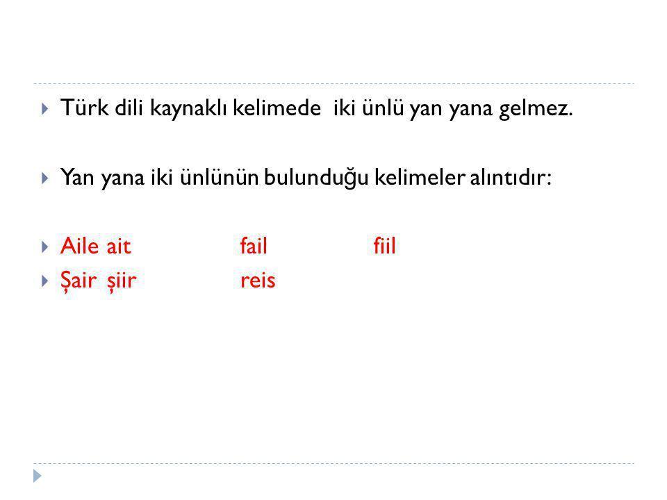 Türk dili kaynaklı kelimede iki ünlü yan yana gelmez.
