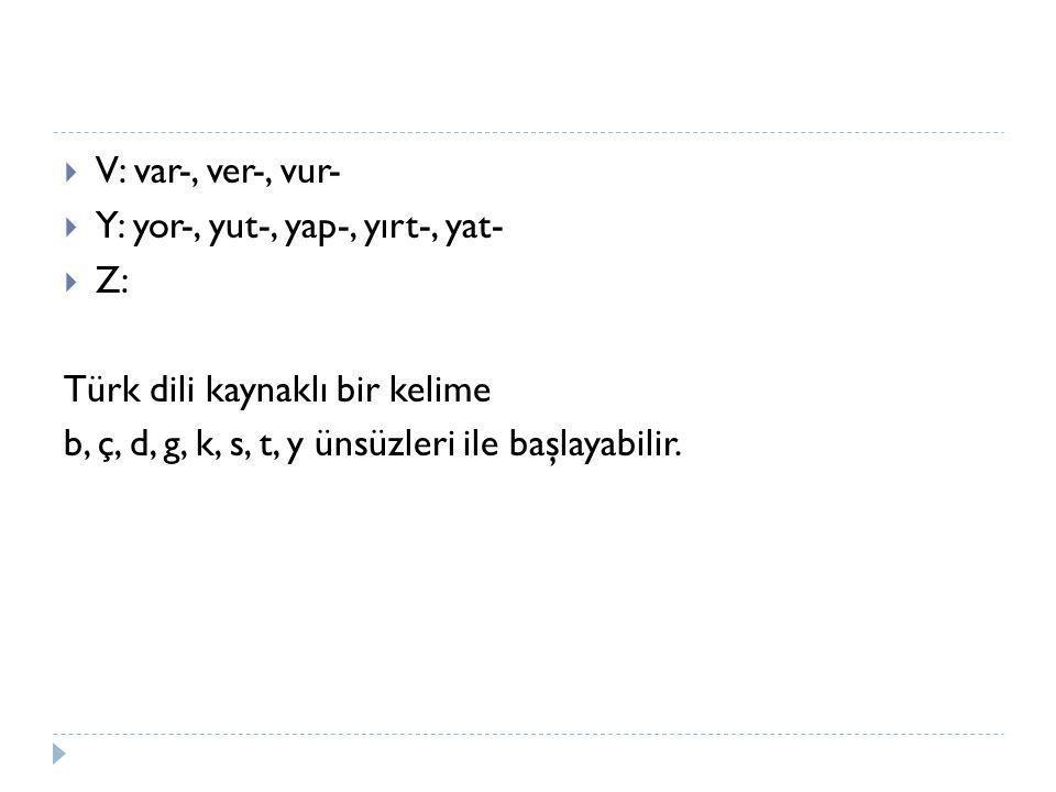 V: var-, ver-, vur- Y: yor-, yut-, yap-, yırt-, yat- Z: Türk dili kaynaklı bir kelime.