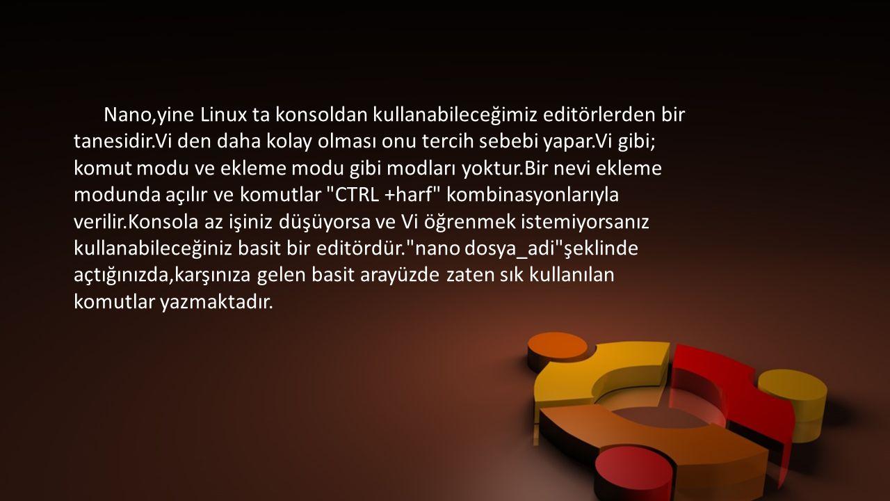 Nano,yine Linux ta konsoldan kullanabileceğimiz editörlerden bir tanesidir.Vi den daha kolay olması onu tercih sebebi yapar.Vi gibi;