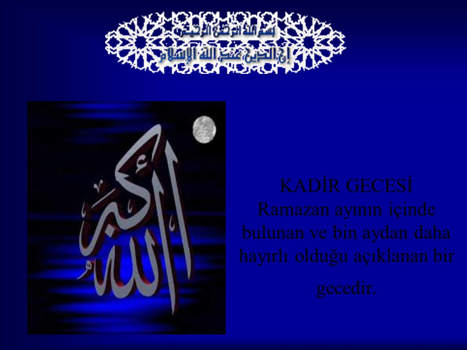 KADİR GECESİ Ramazan ayının içinde bulunan ve bin aydan daha hayırlı olduğu açıklanan bir gecedir.