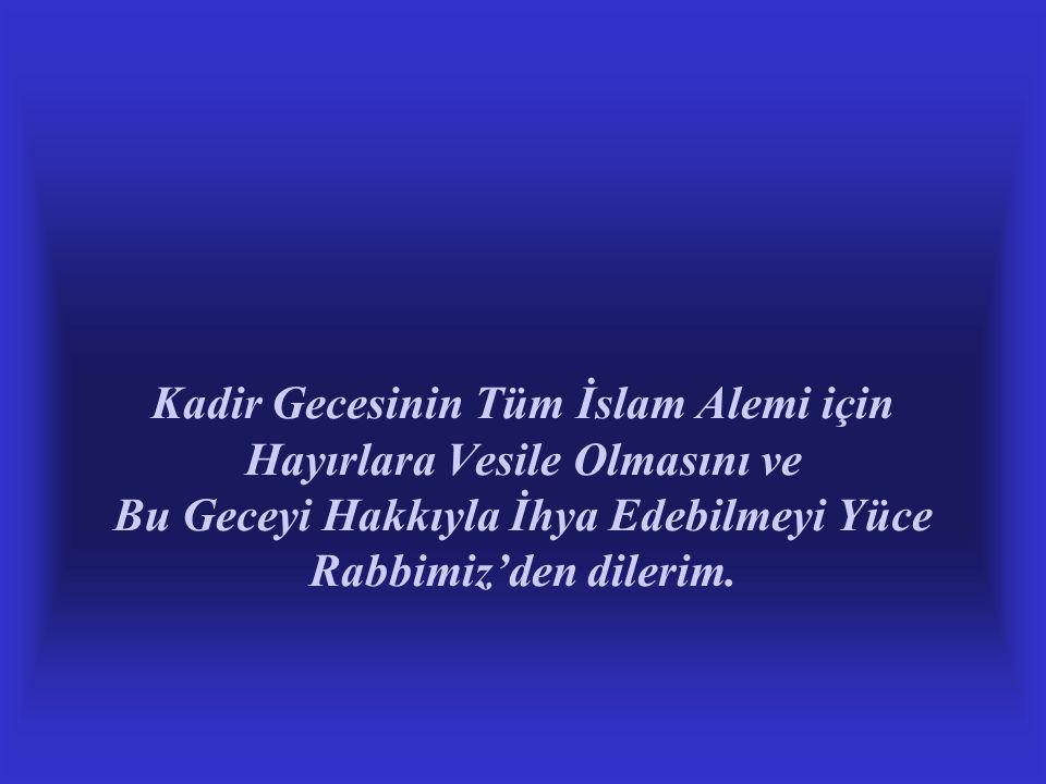 Kadir Gecesinin Tüm İslam Alemi için Hayırlara Vesile Olmasını ve Bu Geceyi Hakkıyla İhya Edebilmeyi Yüce Rabbimiz'den dilerim.