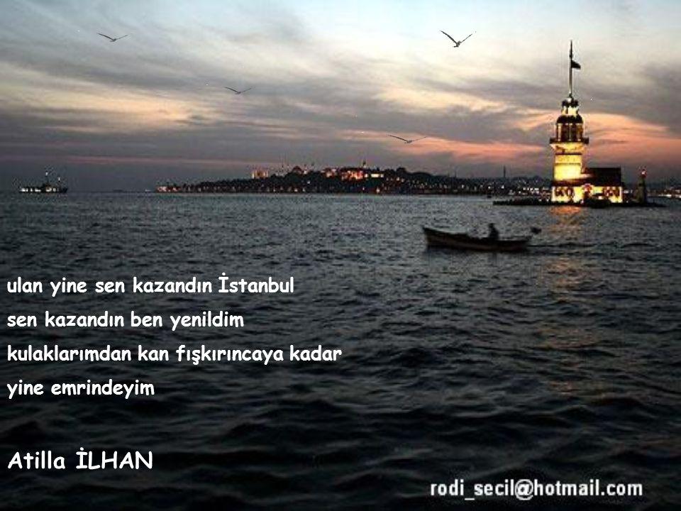 Atilla İLHAN ulan yine sen kazandın İstanbul sen kazandın ben yenildim