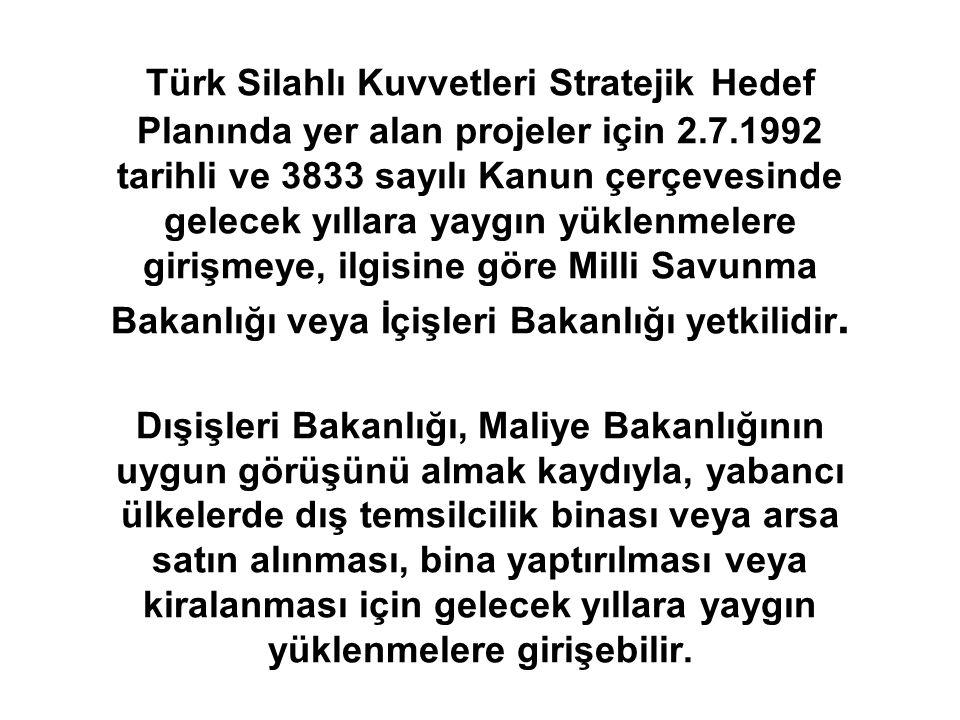 Türk Silahlı Kuvvetleri Stratejik Hedef Planında yer alan projeler için 2.7.1992 tarihli ve 3833 sayılı Kanun çerçevesinde gelecek yıllara yaygın yüklenmelere girişmeye, ilgisine göre Milli Savunma Bakanlığı veya İçişleri Bakanlığı yetkilidir.
