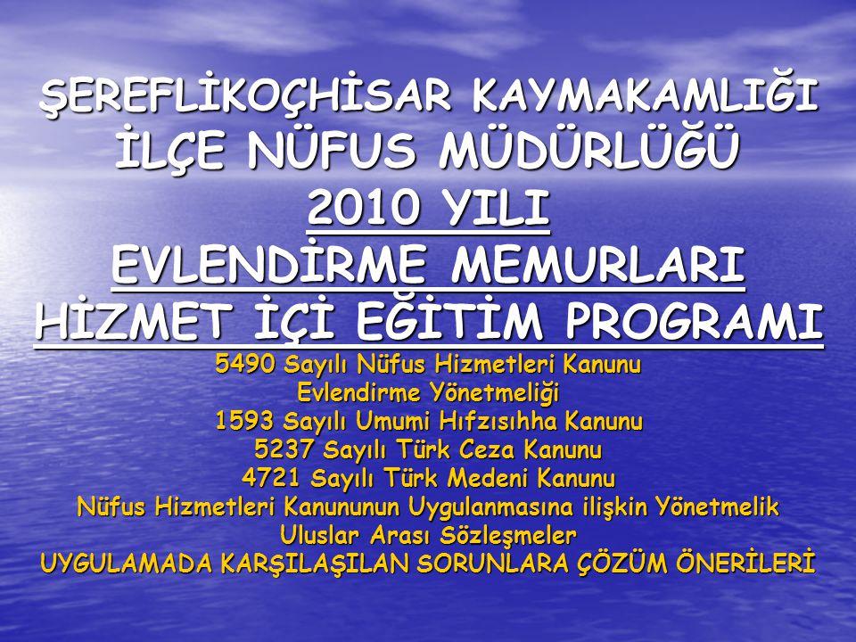 ŞEREFLİKOÇHİSAR KAYMAKAMLIĞI İLÇE NÜFUS MÜDÜRLÜĞÜ 2010 YILI EVLENDİRME MEMURLARI HİZMET İÇİ EĞİTİM PROGRAMI 5490 Sayılı Nüfus Hizmetleri Kanunu Evlendirme Yönetmeliği 1593 Sayılı Umumi Hıfzısıhha Kanunu 5237 Sayılı Türk Ceza Kanunu 4721 Sayılı Türk Medeni Kanunu Nüfus Hizmetleri Kanununun Uygulanmasına ilişkin Yönetmelik Uluslar Arası Sözleşmeler UYGULAMADA KARŞILAŞILAN SORUNLARA ÇÖZÜM ÖNERİLERİ