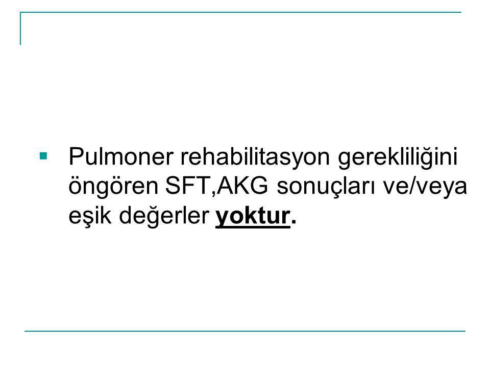 Pulmoner rehabilitasyon gerekliliğini öngören SFT,AKG sonuçları ve/veya eşik değerler yoktur.
