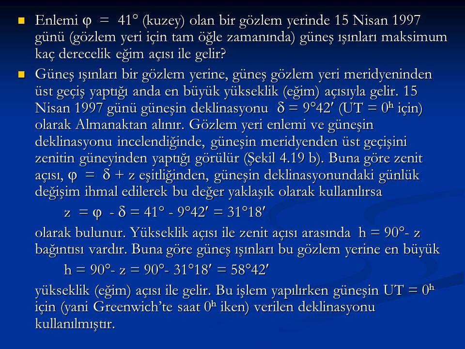 Enlemi  = 41 (kuzey) olan bir gözlem yerinde 15 Nisan 1997 günü (gözlem yeri için tam öğle zamanında) güneş ışınları maksimum kaç derecelik eğim açısı ile gelir