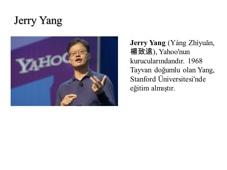 Jerry Yang Jerry Yang (Yáng Zhìyuǎn, 楊致遠), Yahoo nun kurucularındandır.