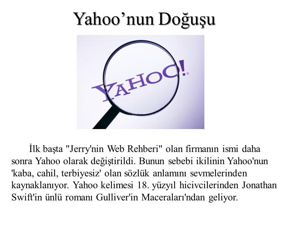 Yahoo'nun Doğuşu İlk başta Jerry nin Web Rehberi olan firmanın ismi daha. sonra Yahoo olarak değiştirildi. Bunun sebebi ikilinin Yahoo nun.