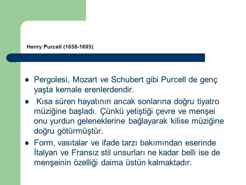 Henry Purcell (1658-1695) Pergolesi, Mozart ve Schubert gibi Purcell de genç yaşta kemale erenlerdendir.