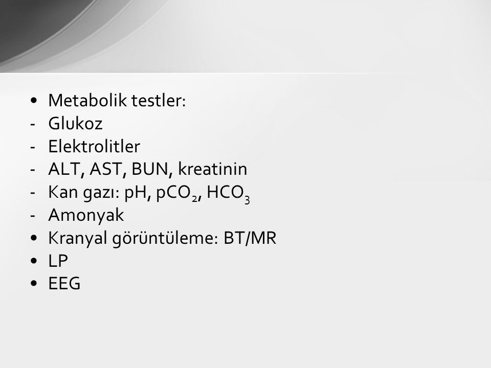 Metabolik testler: Glukoz. Elektrolitler. ALT, AST, BUN, kreatinin. Kan gazı: pH, pCO2, HCO3. Amonyak.