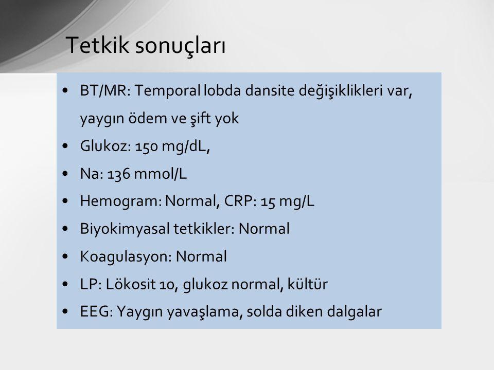 Tetkik sonuçları BT/MR: Temporal lobda dansite değişiklikleri var, yaygın ödem ve şift yok. Glukoz: 150 mg/dL,