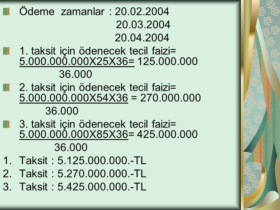 Ödeme zamanlar : 20.02.2004 20.03.2004. 20.04.2004. 1. taksit için ödenecek tecil faizi= 5.000.000.000X25X36= 125.000.000.