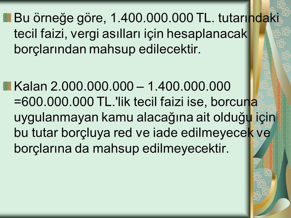 Bu örneğe göre, 1.400.000.000 TL. tutarındaki tecil faizi, vergi asılları için hesaplanacak borçlarından mahsup edilecektir.