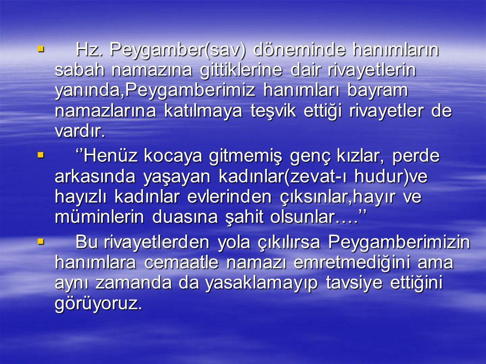 Hz. Peygamber(sav) döneminde hanımların sabah namazına gittiklerine dair rivayetlerin yanında,Peygamberimiz hanımları bayram namazlarına katılmaya teşvik ettiği rivayetler de vardır.