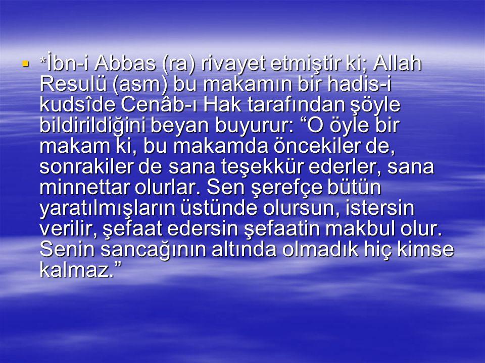 *İbn-i Abbas (ra) rivayet etmiştir ki; Allah Resulü (asm) bu makamın bir hadis-i kudsîde Cenâb-ı Hak tarafından şöyle bildirildiğini beyan buyurur: O öyle bir makam ki, bu makamda öncekiler de, sonrakiler de sana teşekkür ederler, sana minnettar olurlar.
