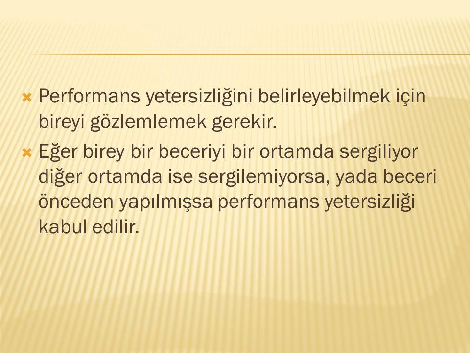 Performans yetersizliğini belirleyebilmek için bireyi gözlemlemek gerekir.