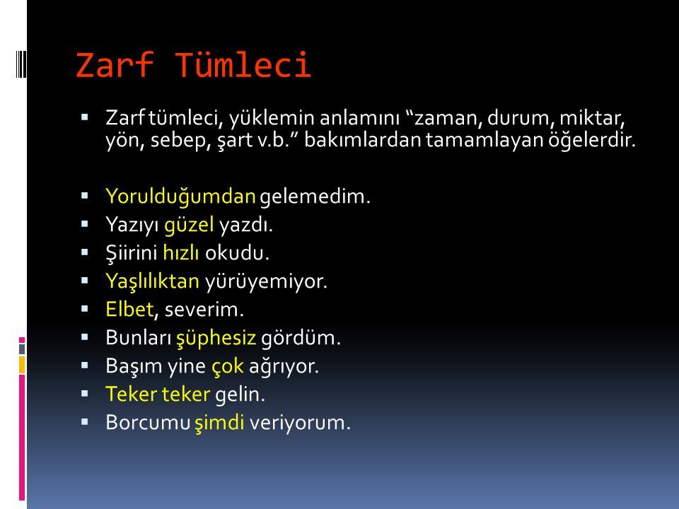 Zarf Tümleci Zarf tümleci, yüklemin anlamını zaman, durum, miktar, yön, sebep, şart v.b. bakımlardan tamamlayan öğelerdir.