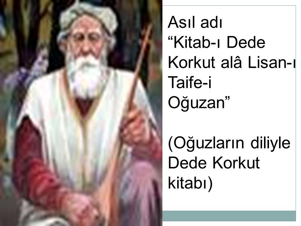 Asıl adı Kitab-ı Dede Korkut alâ Lisan-ı Taife-i Oğuzan (Oğuzların diliyle Dede Korkut kitabı)