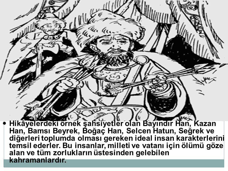 Hikâyelerdeki örnek şahsiyetler olan Bayındır Han, Kazan Han, Bamsı Beyrek, Boğaç Han, Selcen Hatun, Seğrek ve diğerleri toplumda olması gereken ideal insan karakterlerini temsil ederler.