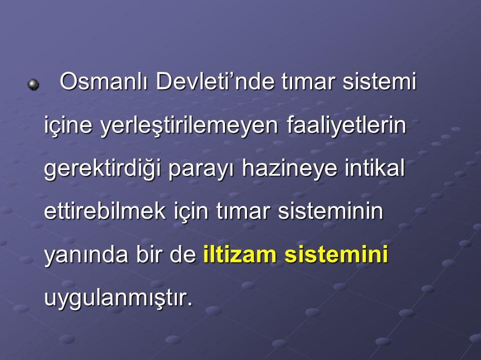 Osmanlı Devleti'nde tımar sistemi içine yerleştirilemeyen faaliyetlerin gerektirdiği parayı hazineye intikal ettirebilmek için tımar sisteminin yanında bir de iltizam sistemini uygulanmıştır.