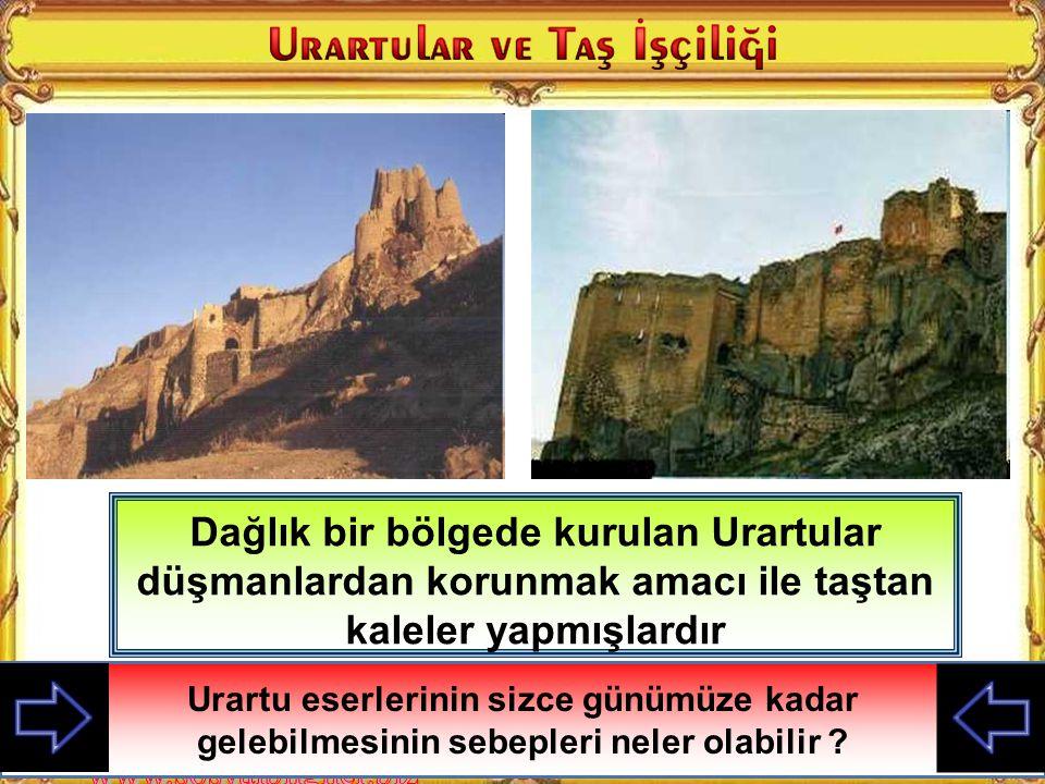 Dağlık bir bölgede kurulan Urartular düşmanlardan korunmak amacı ile taştan kaleler yapmışlardır