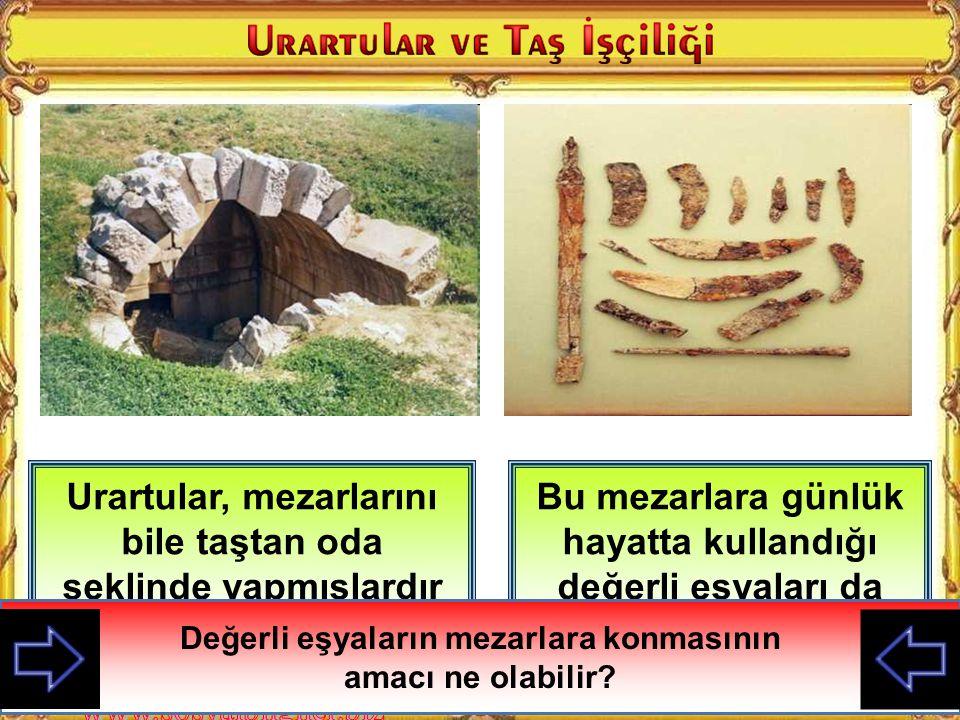 Urartular, mezarlarını bile taştan oda şeklinde yapmışlardır