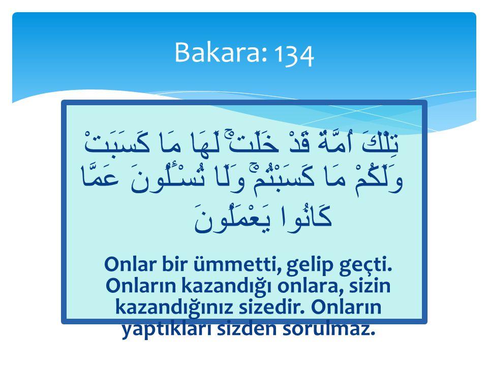 Bakara: 134 تِلْكَ اُمَّةٌ قَدْ خَلَتْۚ لَهَا مَا كَسَبَتْ وَلَكُمْ مَا كَسَبْتُمْۚ وَلَا تُسْـَٔلُونَ عَمَّا كَانُوا يَعْمَلُونَ